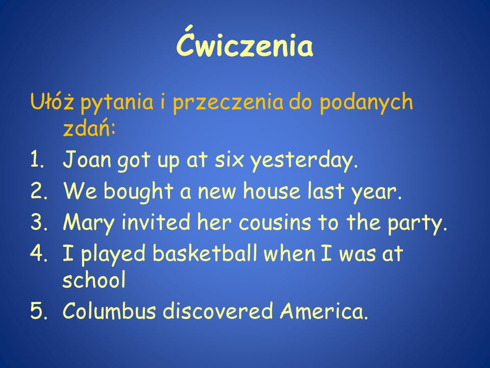 Ćwiczenia Ułóż pytania i przeczenia do podanych zdań: 1.Joan got up at six yesterday. 2.We bought a new house last year. 3.Mary invited her cousins to