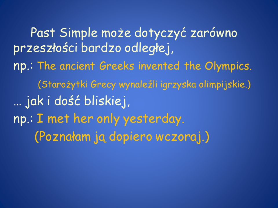 Past Simple może dotyczyć zarówno przeszłości bardzo odległej, np.: The ancient Greeks invented the Olympics. (Starożytki Grecy wynaleźli igrzyska oli