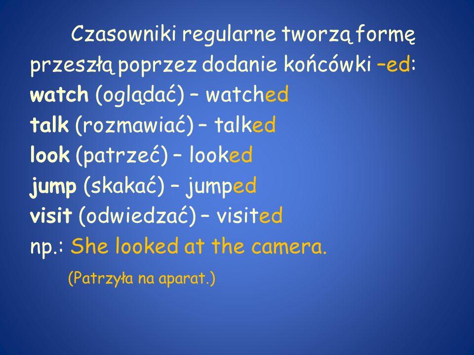 Czasowniki regularne tworzą formę przeszłą poprzez dodanie końcówki –ed: watch (oglądać) – watched talk (rozmawiać) – talked look (patrzeć) – looked j