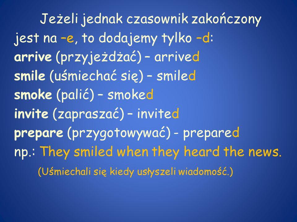 Jeżeli jednak czasownik zakończony jest na –e, to dodajemy tylko –d: arrive (przyjeżdżać) – arrived smile (uśmiechać się) – smiled smoke (palić) – smo