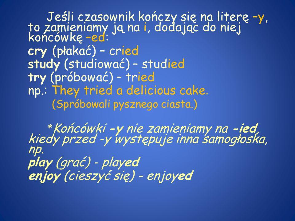 Jeśli czasownik kończy się na literę –y, to zamieniamy ją na i, dodając do niej końcówkę –ed: cry (płakać) – cried study (studiować) – studied try (pr