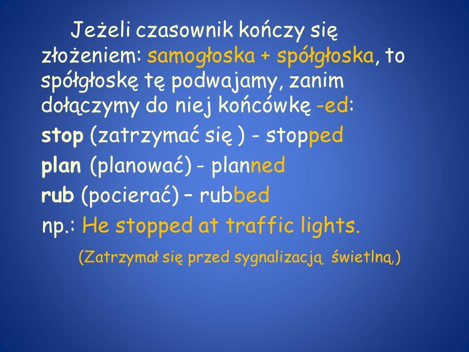 Jeżeli czasownik kończy się złożeniem: samogłoska + spółgłoska, to spółgłoskę tę podwajamy, zanim dołączymy do niej końcówkę -ed: stop (zatrzymać się