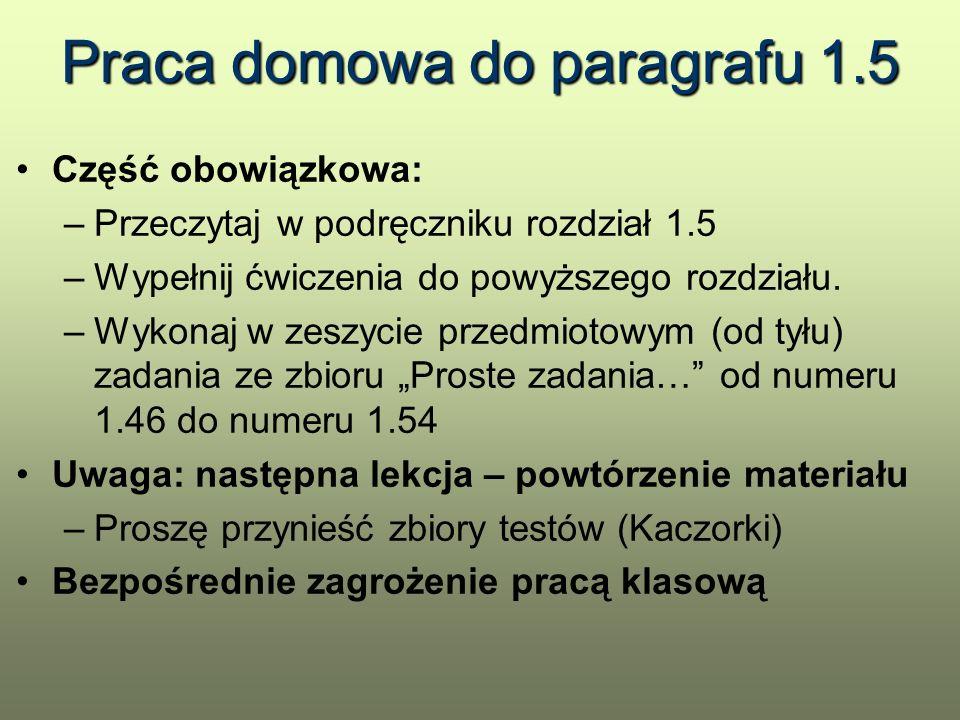 Praca domowa do paragrafu 1.5 Część obowiązkowa: –Przeczytaj w podręczniku rozdział 1.5 –Wypełnij ćwiczenia do powyższego rozdziału. –Wykonaj w zeszyc