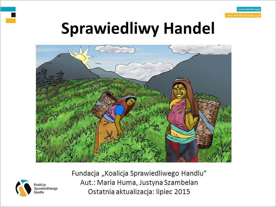 """Sprawiedliwy Handel Fundacja """"Koalicja Sprawiedliwego Handlu Aut.: Maria Huma, Justyna Szambelan Ostatnia aktualizacja: lipiec 2015"""