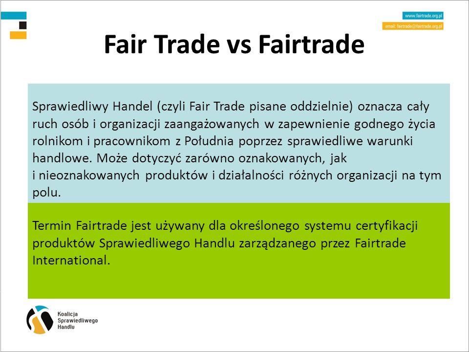 Fair Trade vs Fairtrade Sprawiedliwy Handel (czyli Fair Trade pisane oddzielnie) oznacza cały ruch osób i organizacji zaangażowanych w zapewnienie godnego życia rolnikom i pracownikom z Południa poprzez sprawiedliwe warunki handlowe.