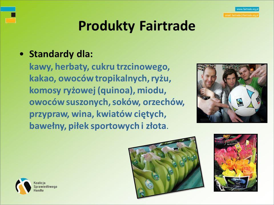 Produkty Fairtrade Standardy dla: kawy, herbaty, cukru trzcinowego, kakao, owoców tropikalnych, ryżu, komosy ryżowej (quinoa), miodu, owoców suszonych, soków, orzechów, przypraw, wina, kwiatów ciętych, bawełny, piłek sportowych i złota.