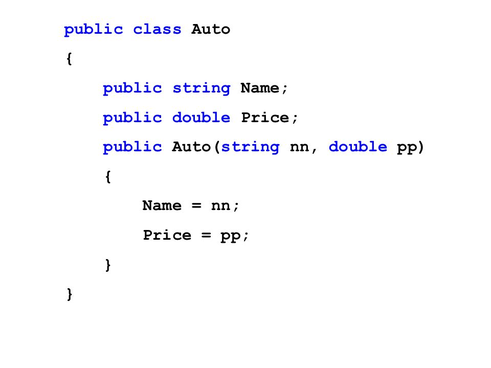 public class Auto { public string Name; public double Price; public Auto(string nn, double pp) { Name = nn; Price = pp; }