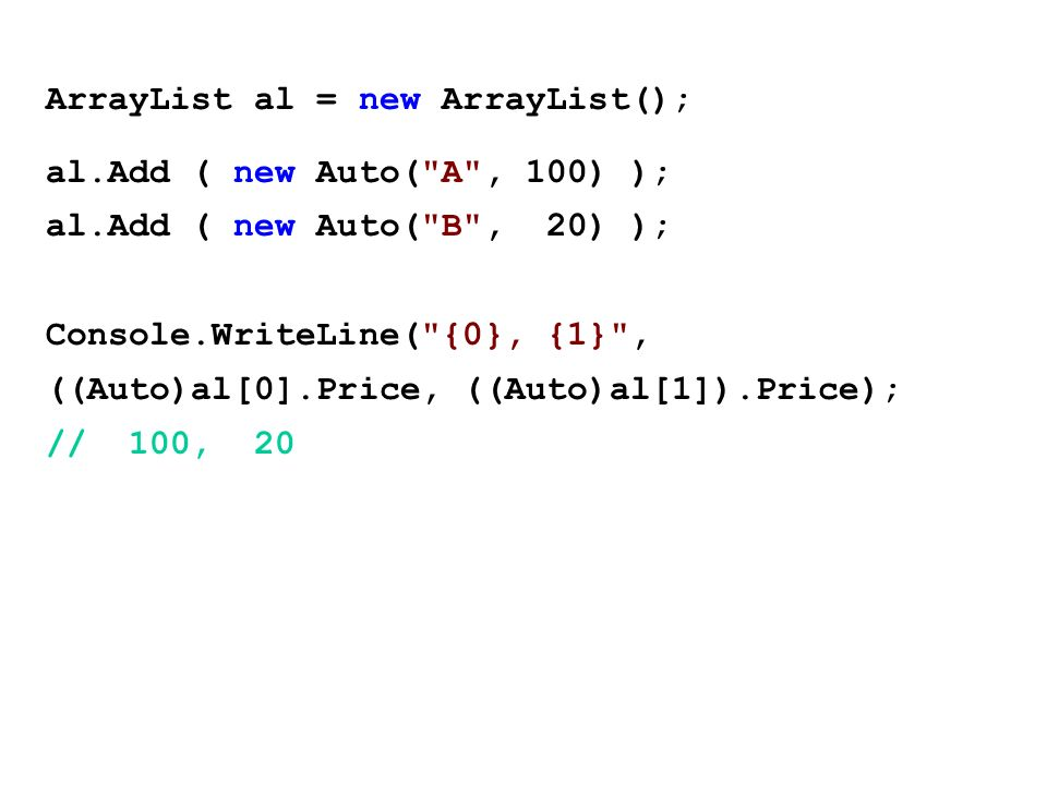 ArrayList al = new ArrayList(); al.Add ( new Auto( A , 100) ); al.Add ( new Auto( B , 20) ); Console.WriteLine( {0}, {1} , ((Auto)al[0].Price, ((Auto)al[1]).Price); // 100, 20
