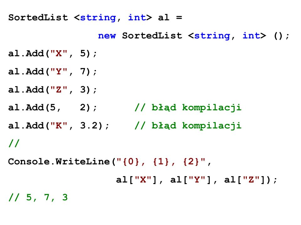 SortedList al = new SortedList (); al.Add( X , 5); al.Add( Y , 7); al.Add( Z , 3); al.Add(5, 2); // błąd kompilacji al.Add( K , 3.2); // błąd kompilacji // Console.WriteLine( {0}, {1}, {2} , al[ X ], al[ Y ], al[ Z ]); // 5, 7, 3