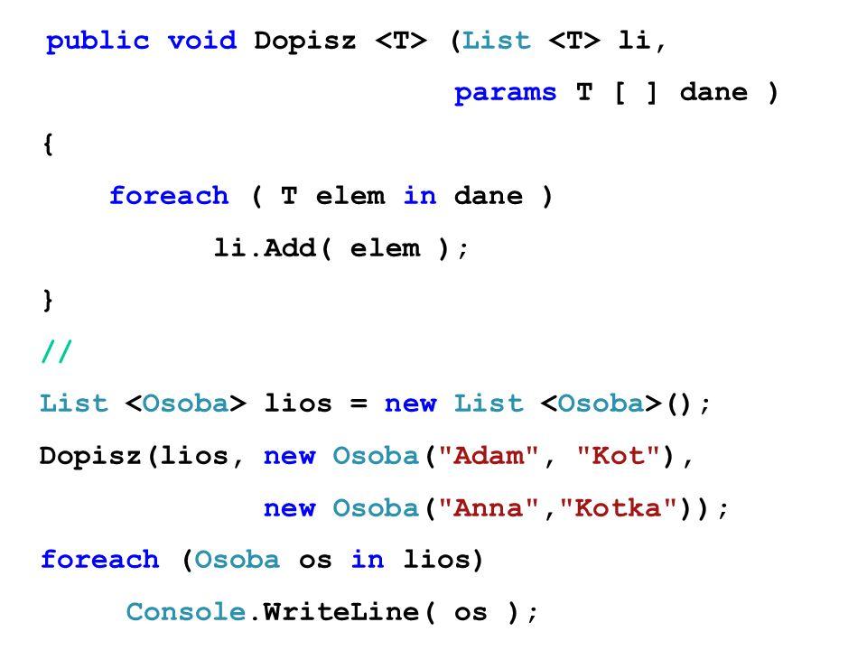 public void Dopisz (List li, params T [ ] dane ) { foreach ( T elem in dane ) li.Add( elem ); } // List lios = new List (); Dopisz(lios, new Osoba( Adam , Kot ), new Osoba( Anna , Kotka )); foreach (Osoba os in lios) Console.WriteLine( os );