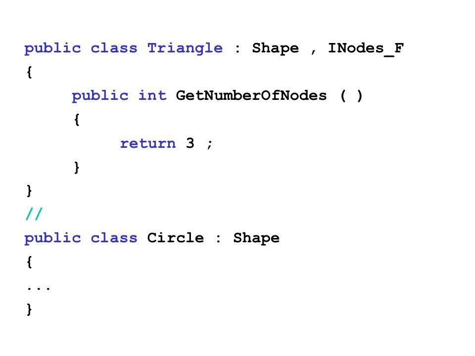 public class Triangle : Shape, INodes_F { public int GetNumberOfNodes ( ) { return 3 ; } // public class Circle : Shape {...
