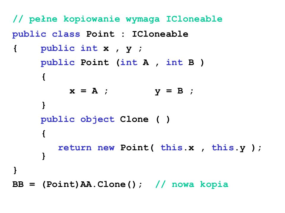 // pełne kopiowanie wymaga ICloneable public class Point : ICloneable {public int x, y ; public Point (int A, int B ) { x = A ;y = B ; } public object Clone ( ) { return new Point( this.x, this.y ); } } BB = (Point)AA.Clone();// nowa kopia