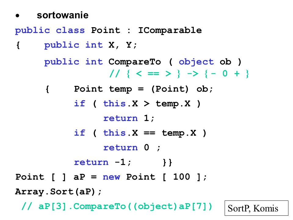  sortowanie public class Point : IComparable {public int X, Y; public int CompareTo ( object ob ) // { } -> { - 0 + } {Point temp = (Point) ob; if ( this.X > temp.X ) return 1; if ( this.X == temp.X ) return 0 ; return -1;}} Point [ ] aP = new Point [ 100 ]; Array.Sort(aP); // aP[3].CompareTo((object)aP[7]) SortP, Komis