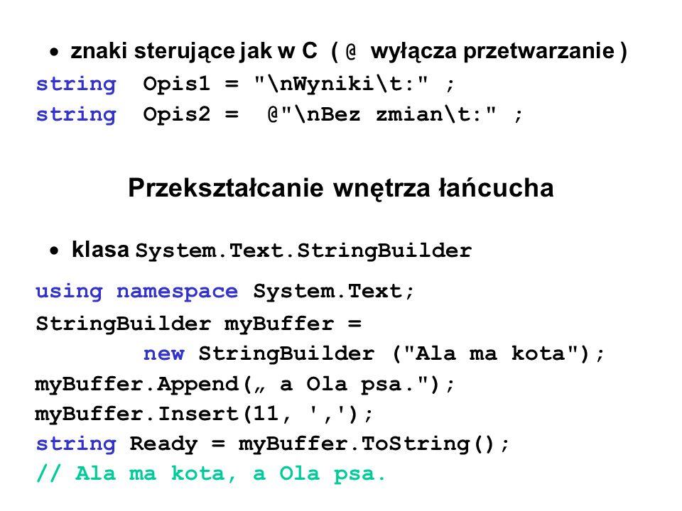 """ znaki sterujące jak w C ( @ wyłącza przetwarzanie ) string Opis1 = \nWyniki\t: ; string Opis2 = @ \nBez zmian\t: ; Przekształcanie wnętrza łańcucha  klasa System.Text.StringBuilder using namespace System.Text; StringBuilder myBuffer = new StringBuilder ( Ala ma kota ); myBuffer.Append("""" a Ola psa. ); myBuffer.Insert(11, , ); string Ready = myBuffer.ToString(); // Ala ma kota, a Ola psa."""