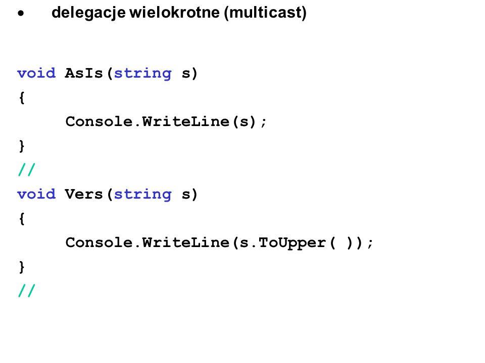  delegacje wielokrotne (multicast) void AsIs(string s) { Console.WriteLine(s); } // void Vers(string s) { Console.WriteLine(s.ToUpper( )); } //