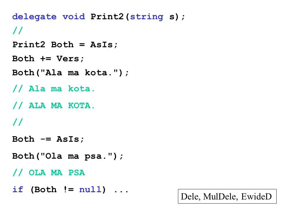 delegate void Print2(string s); // Print2 Both = AsIs; Both += Vers; Both( Ala ma kota. ); // Ala ma kota.