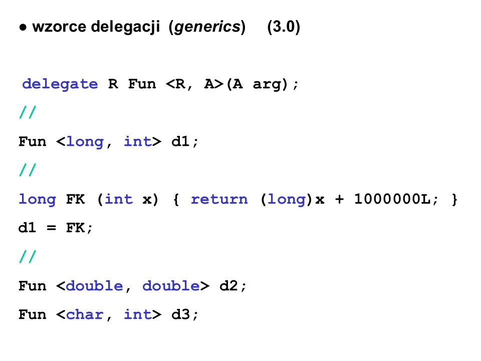 ● wzorce delegacji (generics) (3.0) delegate R Fun (A arg); // Fun d1; // long FK (int x) { return (long)x + 1000000L; } d1 = FK; // Fun d2; Fun d3;