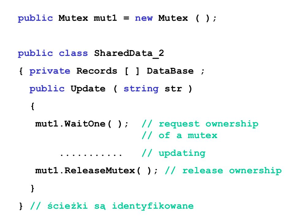 public Mutex mut1 = new Mutex ( ); public class SharedData_2 { private Records [ ] DataBase ; public Update ( string str ) { mut1.WaitOne( ); // request ownership // of a mutex...........