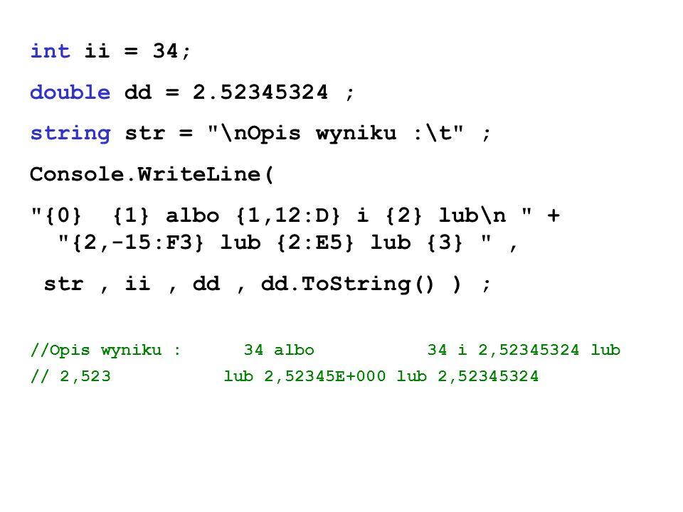 int ii = 34; double dd = 2.52345324 ; string str = \nOpis wyniku :\t ; Console.WriteLine( {0} {1} albo {1,12:D} i {2} lub\n + {2,-15:F3} lub {2:E5} lub {3} , str, ii, dd, dd.ToString() ) ; //Opis wyniku : 34 albo 34 i 2,52345324 lub // 2,523 lub 2,52345E+000 lub 2,52345324
