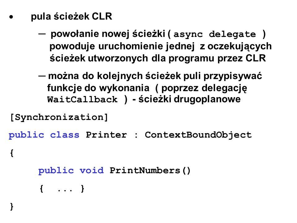  pula ścieżek CLR ─ powołanie nowej ścieżki ( async delegate ) powoduje uruchomienie jednej z oczekujących ścieżek utworzonych dla programu przez CLR ─ można do kolejnych ścieżek puli przypisywać funkcje do wykonania ( poprzez delegację WaitCallback ) - ścieżki drugoplanowe [Synchronization] public class Printer : ContextBoundObject { public void PrintNumbers() {...