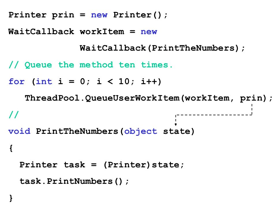 Printer prin = new Printer(); WaitCallback workItem = new WaitCallback(PrintTheNumbers); // Queue the method ten times.