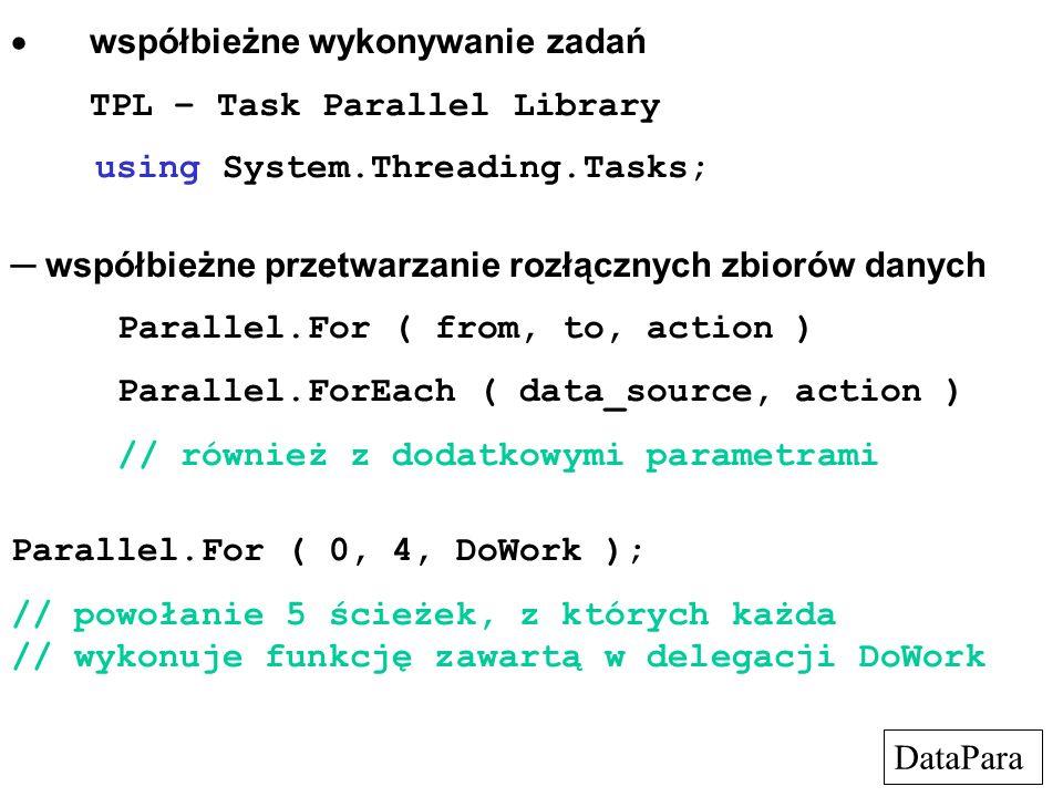  współbieżne wykonywanie zadań TPL – Task Parallel Library using System.Threading.Tasks; ─ współbieżne przetwarzanie rozłącznych zbiorów danych Parallel.For ( from, to, action ) Parallel.ForEach ( data_source, action ) // również z dodatkowymi parametrami Parallel.For ( 0, 4, DoWork ); // powołanie 5 ścieżek, z których każda // wykonuje funkcję zawartą w delegacji DoWork DataPara