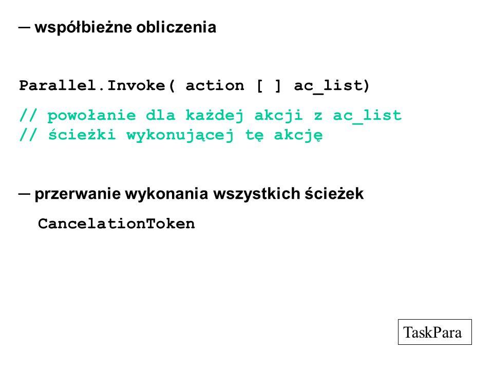 ─ współbieżne obliczenia Parallel.Invoke( action [ ] ac_list) // powołanie dla każdej akcji z ac_list // ścieżki wykonującej tę akcję ─ przerwanie wykonania wszystkich ścieżek CancelationToken TaskPara