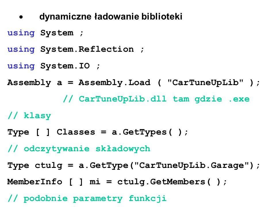  dynamiczne ładowanie biblioteki using System ; using System.Reflection ; using System.IO ; Assembly a = Assembly.Load ( CarTuneUpLib ); // CarTuneUpLib.dll tam gdzie.exe // klasy Type [ ] Classes = a.GetTypes( ); // odczytywanie składowych Type ctulg = a.GetType( CarTuneUpLib.Garage ); MemberInfo [ ] mi = ctulg.GetMembers( ); // podobnie parametry funkcji
