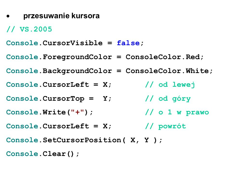  przesuwanie kursora // VS.2005 Console.CursorVisible = false; Console.ForegroundColor = ConsoleColor.Red; Console.BackgroundColor = ConsoleColor.White; Console.CursorLeft = X;// od lewej Console.CursorTop = Y;// od góry Console.Write( + );// o 1 w prawo Console.CursorLeft = X; // powrót Console.SetCursorPosition( X, Y ); Console.Clear();