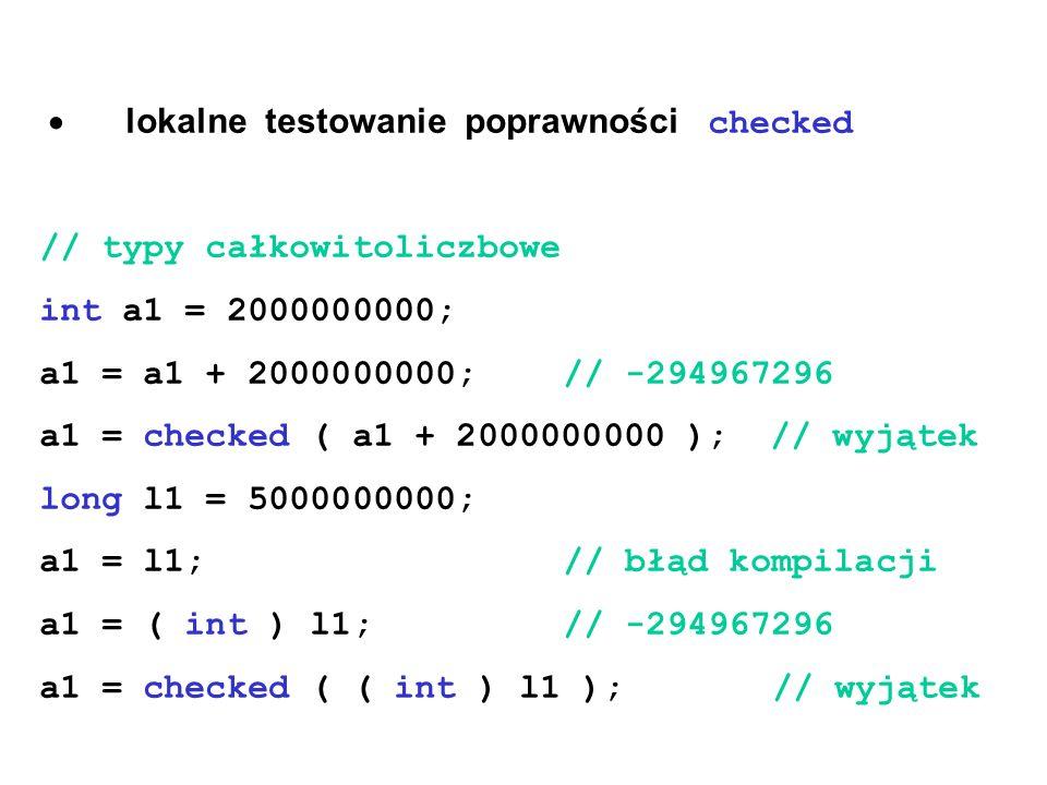  lokalne testowanie poprawności checked // typy całkowitoliczbowe int a1 = 2000000000; a1 = a1 + 2000000000;// -294967296 a1 = checked ( a1 + 2000000000 ); // wyjątek long l1 = 5000000000; a1 = l1; // błąd kompilacji a1 = ( int ) l1; // -294967296 a1 = checked ( ( int ) l1 ); // wyjątek