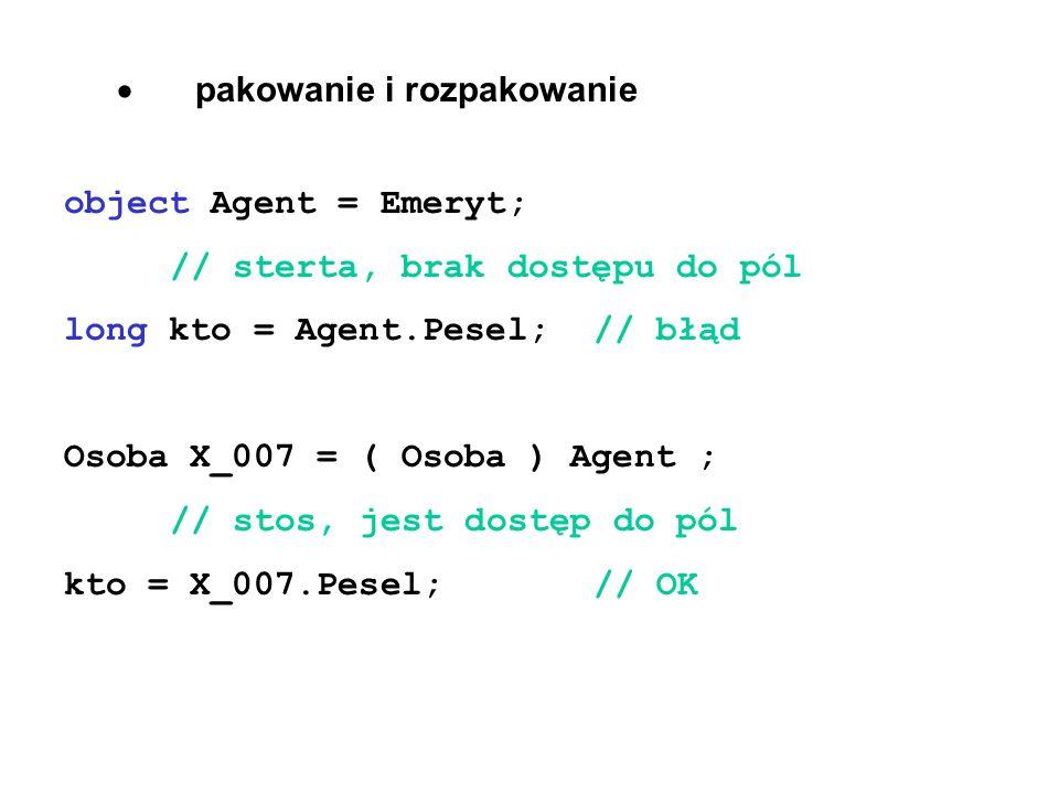  pakowanie i rozpakowanie object Agent = Emeryt; // sterta, brak dostępu do pól long kto = Agent.Pesel;// błąd Osoba X_007 = ( Osoba ) Agent ; // stos, jest dostęp do pól kto = X_007.Pesel; // OK