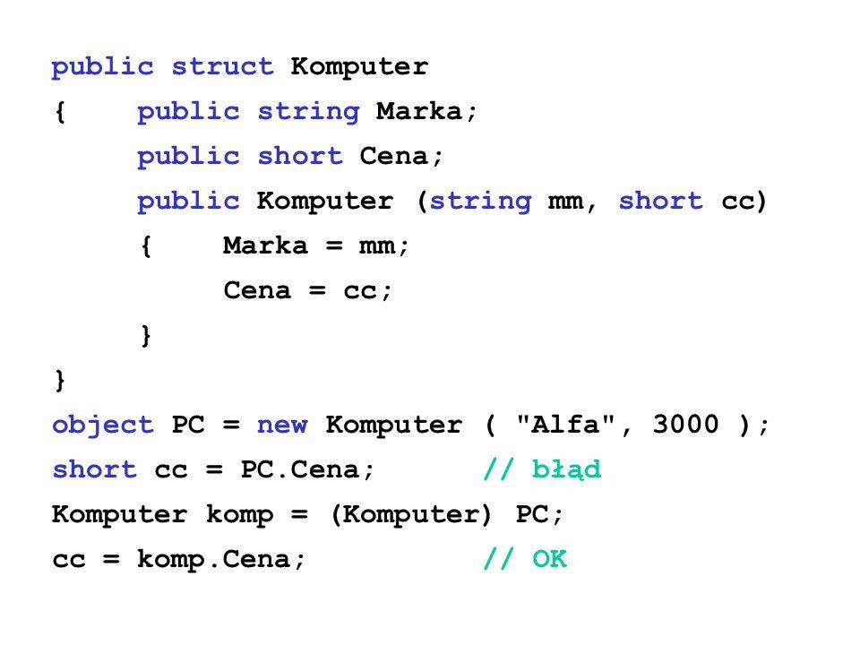 public struct Komputer {public string Marka; public short Cena; public Komputer (string mm, short cc) {Marka = mm; Cena = cc; } object PC = new Komputer ( Alfa , 3000 ); short cc = PC.Cena;// błąd Komputer komp = (Komputer) PC; cc = komp.Cena;// OK