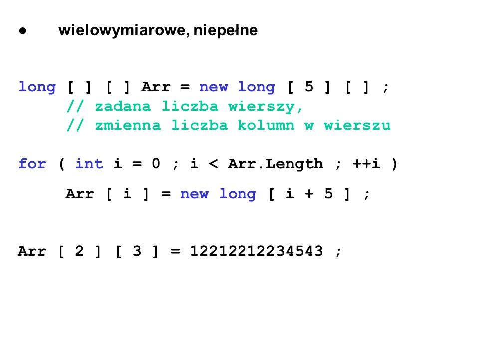 ● wielowymiarowe, niepełne long [ ] [ ] Arr = new long [ 5 ] [ ] ; // zadana liczba wierszy, // zmienna liczba kolumn w wierszu for ( int i = 0 ; i < Arr.Length ; ++i ) Arr [ i ] = new long [ i + 5 ] ; Arr [ 2 ] [ 3 ] = 12212212234543 ;