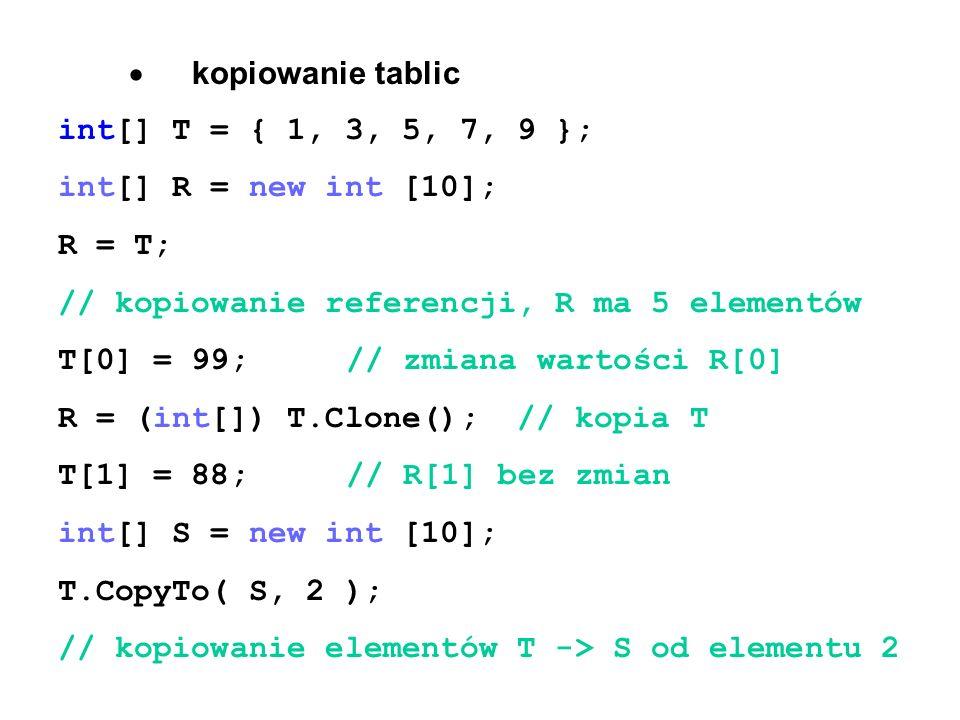  kopiowanie tablic int[] T = { 1, 3, 5, 7, 9 }; int[] R = new int [10]; R = T; // kopiowanie referencji, R ma 5 elementów T[0] = 99; // zmiana wartości R[0] R = (int[]) T.Clone(); // kopia T T[1] = 88;// R[1] bez zmian int[] S = new int [10]; T.CopyTo( S, 2 ); // kopiowanie elementów T -> S od elementu 2