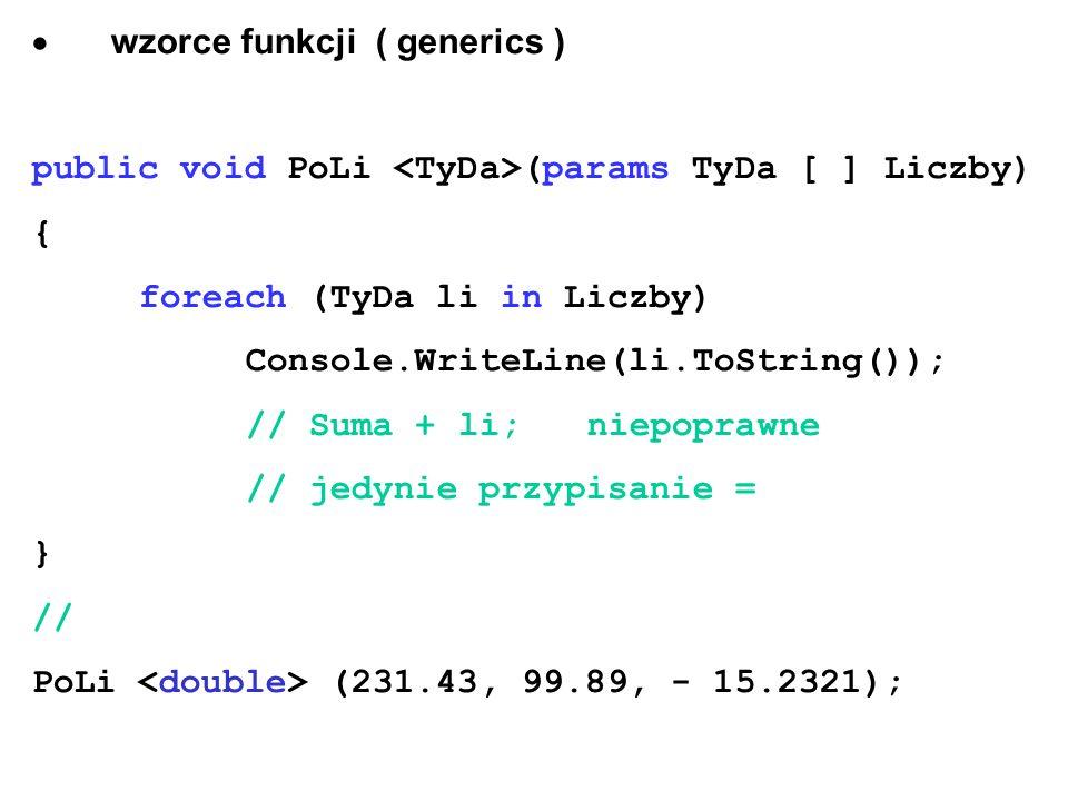  wzorce funkcji ( generics ) public void PoLi (params TyDa [ ] Liczby) { foreach (TyDa li in Liczby) Console.WriteLine(li.ToString()); // Suma + li; niepoprawne // jedynie przypisanie = } // PoLi (231.43, 99.89, - 15.2321);