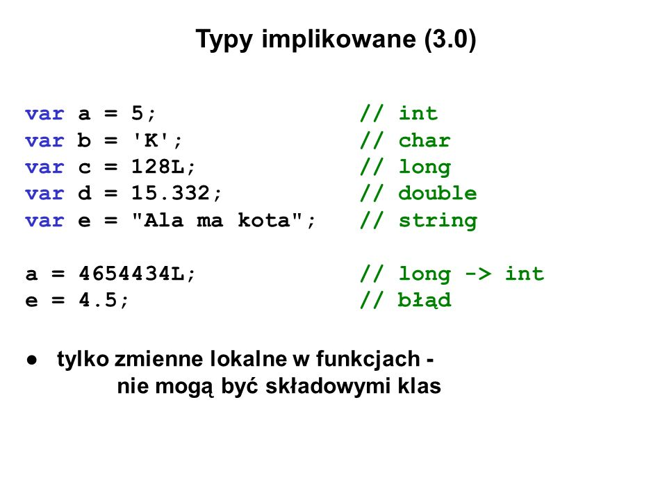 Typy anonimowe (3.0) public class Point { public int X { get; set; } public int Y { get; set; } } // var TTT = new {T1 = new Point { X = 4, Y = 4 }, T2 = new Point { X = 7, Y = 7 }, T3 = new Point { X = 2, Y = 2 } }; // klasa lokalna opisująca trójkąt // Console.WriteLine(TTT.GetType()); //f__AnonymousType0`3[CS3.Point,CS3.Point,CS3.Point] Console.WriteLine(TTT.ToString()); //{ T1 = CS3.Point, T2 = CS3.Point, T3 = CS3.Point }
