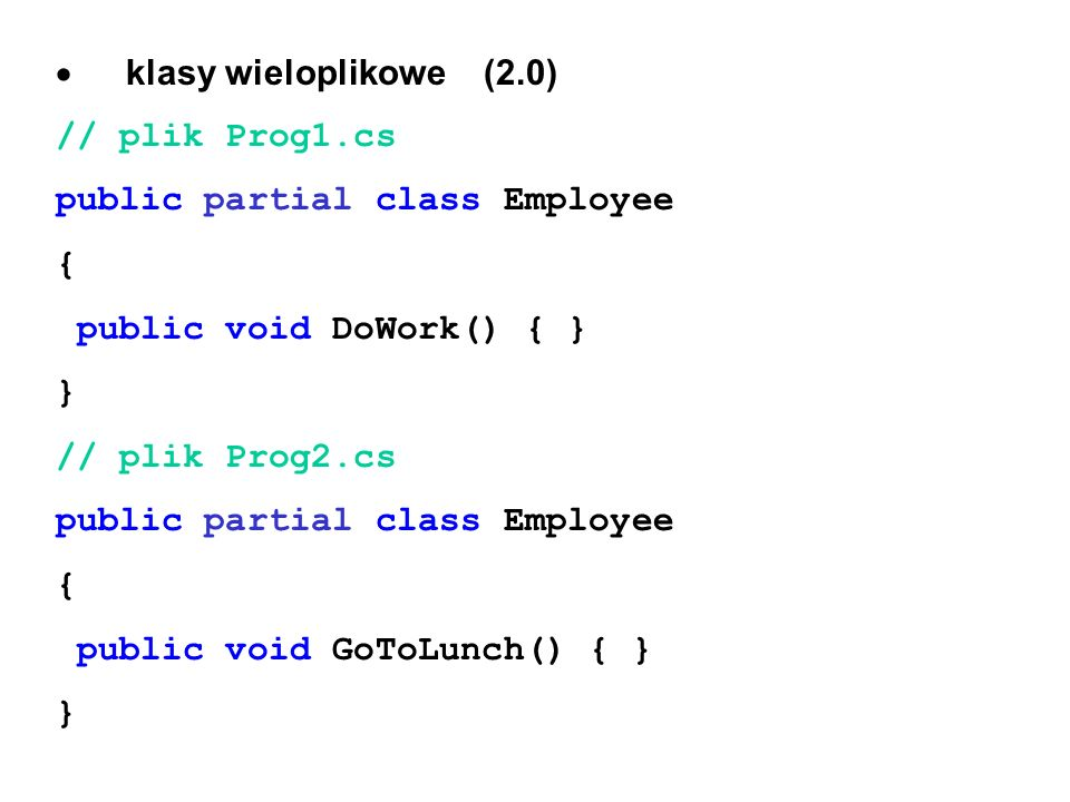  klasy wieloplikowe (2.0) // plik Prog1.cs public partial class Employee { public void DoWork() { } } // plik Prog2.cs public partial class Employee { public void GoToLunch() { } }