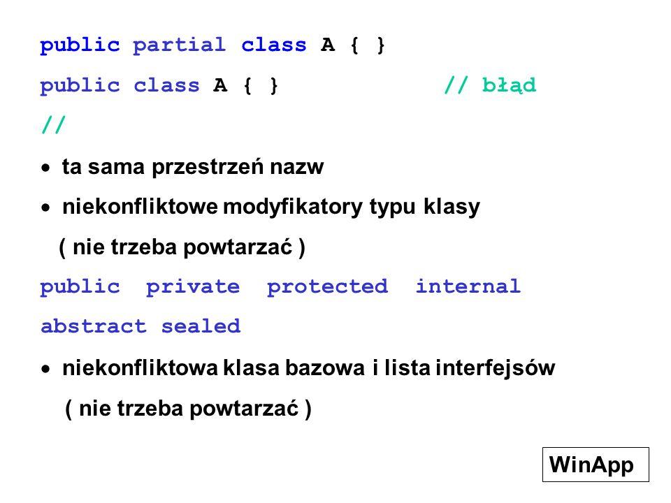 public partial class A { } public class A { } // błąd //  ta sama przestrzeń nazw  niekonfliktowe modyfikatory typu klasy ( nie trzeba powtarzać ) public private protected internal abstract sealed  niekonfliktowa klasa bazowa i lista interfejsów ( nie trzeba powtarzać ) WinApp