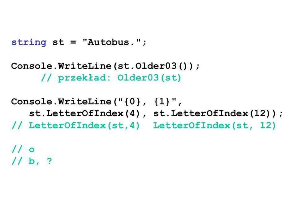 string st = Autobus. ; Console.WriteLine(st.Older03()); // przekład: Older03(st) Console.WriteLine( {0}, {1} , st.LetterOfIndex(4), st.LetterOfIndex(12)); // LetterOfIndex(st,4) LetterOfIndex(st, 12) // o // b,