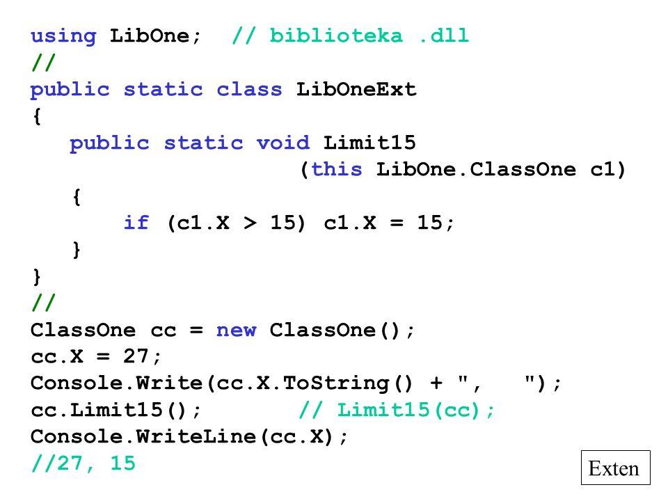 using LibOne;// biblioteka.dll // public static class LibOneExt { public static void Limit15 (this LibOne.ClassOne c1) { if (c1.X > 15) c1.X = 15; } // ClassOne cc = new ClassOne(); cc.X = 27; Console.Write(cc.X.ToString() + , ); cc.Limit15();// Limit15(cc); Console.WriteLine(cc.X); //27, 15 Exten