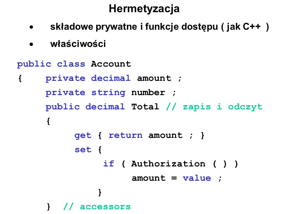 Hermetyzacja  składowe prywatne i funkcje dostępu ( jak C++ )  właściwości public class Account {private decimal amount ; private string number ; public decimal Total // zapis i odczyt { get { return amount ; } set { if ( Authorization ( ) ) amount = value ; } } // accessors