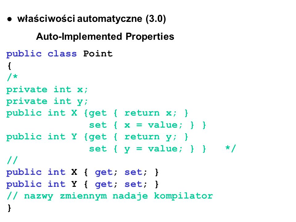 ● właściwości automatyczne (3.0) Auto-Implemented Properties public class Point { /* private int x; private int y; public int X {get { return x; } set { x = value; } } public int Y {get { return y; } set { y = value; } } */ // public int X { get; set; } public int Y { get; set; } // nazwy zmiennym nadaje kompilator }