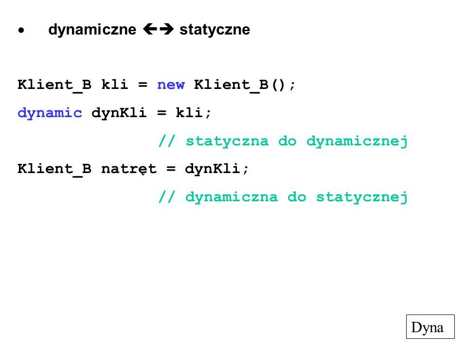 dynamiczne  statyczne Klient_B kli = new Klient_B(); dynamic dynKli = kli; // statyczna do dynamicznej Klient_B natręt = dynKli; // dynamiczna do statycznej Dyna