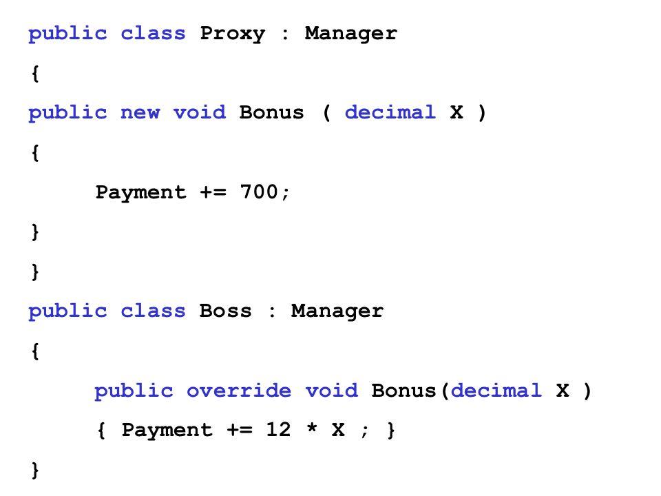 public class Proxy : Manager { public new void Bonus ( decimal X ) { Payment += 700; } public class Boss : Manager { public override void Bonus(decimal X ) { Payment += 12 * X ; } }