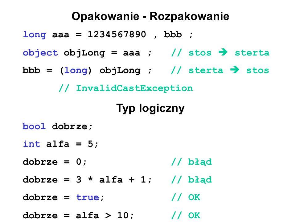 Opakowanie - Rozpakowanie long aaa = 1234567890, bbb ; object objLong = aaa ;// stos  sterta bbb = (long) objLong ; // sterta  stos // InvalidCastException Typ logiczny bool dobrze; int alfa = 5; dobrze = 0;// błąd dobrze = 3 * alfa + 1;// błąd dobrze = true;// OK dobrze = alfa > 10;// OK