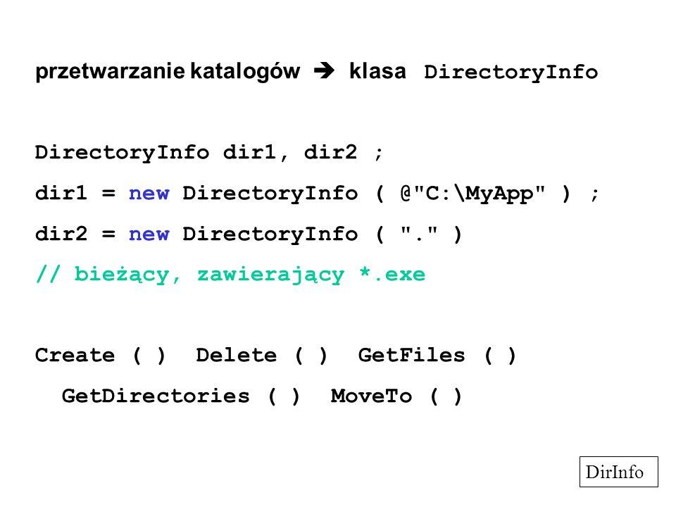 przetwarzanie katalogów  klasa DirectoryInfo DirectoryInfo dir1, dir2 ; dir1 = new DirectoryInfo ( @ C:\MyApp ) ; dir2 = new DirectoryInfo ( . ) // bieżący, zawierający *.exe Create ( ) Delete ( ) GetFiles ( ) GetDirectories ( ) MoveTo ( ) DirInfo