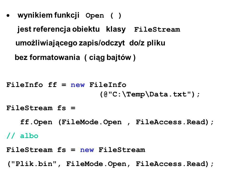  wynikiem funkcji Open ( ) jest referencja obiektu klasy FileStream umożliwiającego zapis/odczyt do/z pliku bez formatowania ( ciąg bajtów ) FileInfo ff = new FileInfo (@ C:\Temp\Data.txt ); FileStream fs = ff.Open (FileMode.Open, FileAccess.Read); // albo FileStream fs = new FileStream ( Plik.bin , FileMode.Open, FileAccess.Read);