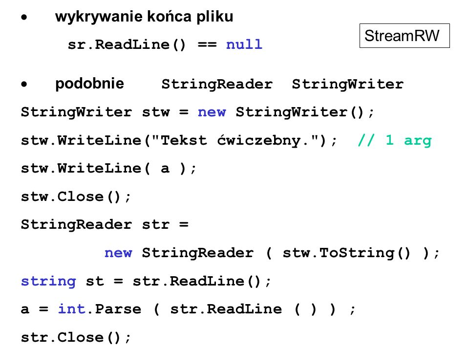  wykrywanie końca pliku sr.ReadLine() == null  podobnie StringReader StringWriter StringWriter stw = new StringWriter(); stw.WriteLine( Tekst ćwiczebny. ); // 1 arg stw.WriteLine( a ); stw.Close(); StringReader str = new StringReader ( stw.ToString() ); string st = str.ReadLine(); a = int.Parse ( str.ReadLine ( ) ) ; str.Close(); StreamRW