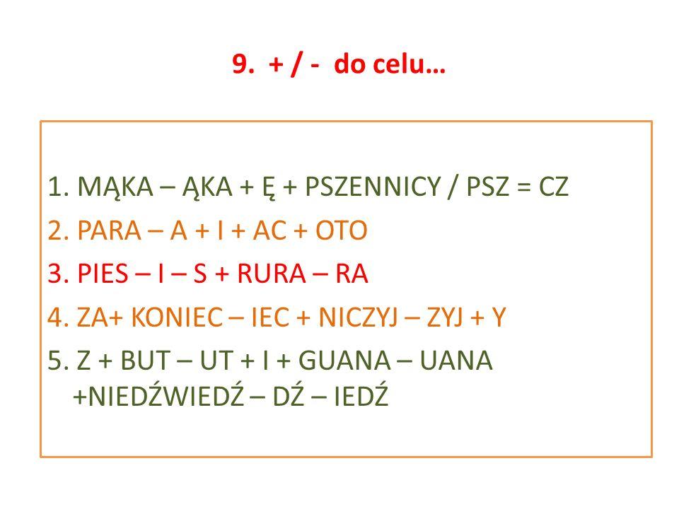 9. + / - do celu… 1. MĄKA – ĄKA + Ę + PSZENNICY / PSZ = CZ 2. PARA – A + I + AC + OTO 3. PIES – I – S + RURA – RA 4. ZA+ KONIEC – IEC + NICZYJ – ZYJ +