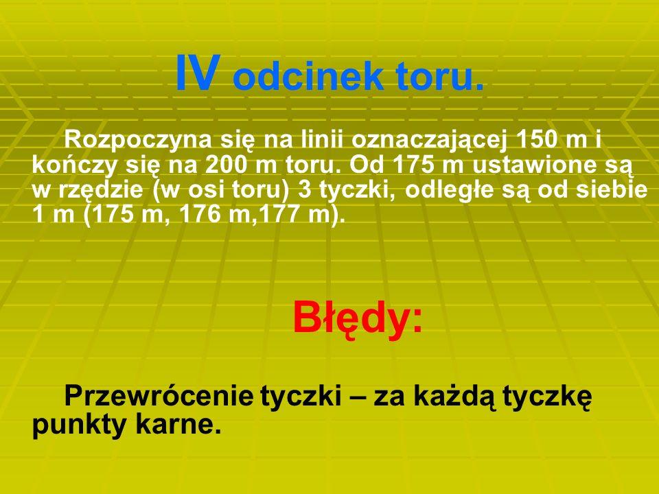 IV odcinek toru. Rozpoczyna się na linii oznaczającej 150 m i kończy się na 200 m toru. Od 175 m ustawione są w rzędzie (w osi toru) 3 tyczki, odległe